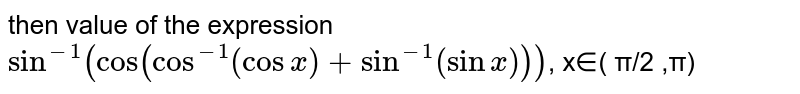 then value of the expression `sin^(-1)(cos(cos^(-1)(cos x)+sin^(-1)(sin x)))`,    x∈( π/2 ,π)