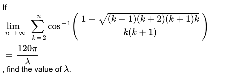 If  `lim_(n to oo) sum_(k=2)^(n)cos^(-1)((1+sqrt((k-1)(k+2)(k+1)k))/(k(k+1)))=(120pi)/(lambda)`, find the value of `lambda`.