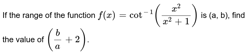 If the range of the function  `f(x)= cot^(-1)((x^(2))/(x^(2)+1))` is (a, b), find the value of `((b)/(a)+2)`.