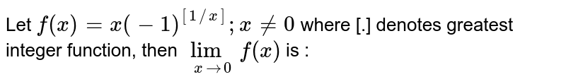 Let `f(x) = x(-1)^([1//x]); x != 0` where [.] denotes greatest integer function, then `lim_(x rarr 0) f (x)` is :