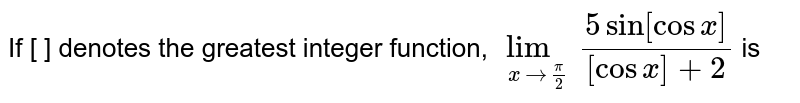If [ ]  denotes the greatest integer function,  `lim_(x to(pi)/2)(5 sin [cos x])/([cos x]+2)` is