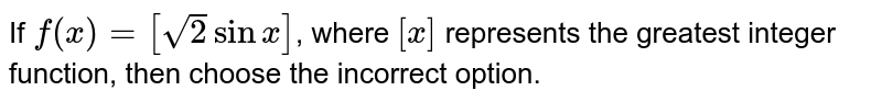 If `f(x)=[sqrt(2)sinx]`, where `[x]` represents the greatest integer function, then choose the incorrect  option.