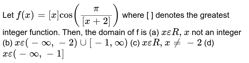 Let `f(x)=[x]cos ((pi)/([x+2]))` where [ ] denotes the greatest integer function. Then, the domain of f is  (a) `x epsilon R, x` not an integer (b) `x epsilon (-oo, -2)uu[-1,oo)` (c) `x epsilon R, x!=-2` (d) `x epsilon (-oo,-1]`