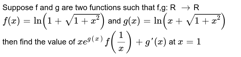 Suppose f and g are two functions such that f,g: R `->`R `f(x)=ln(1+sqrt(1+x^2))` and `g(x)=ln(x+sqrt(1+x^2))` then find the value of `xe^(g(x))f(1/x)+g'(x)` at `x=1`