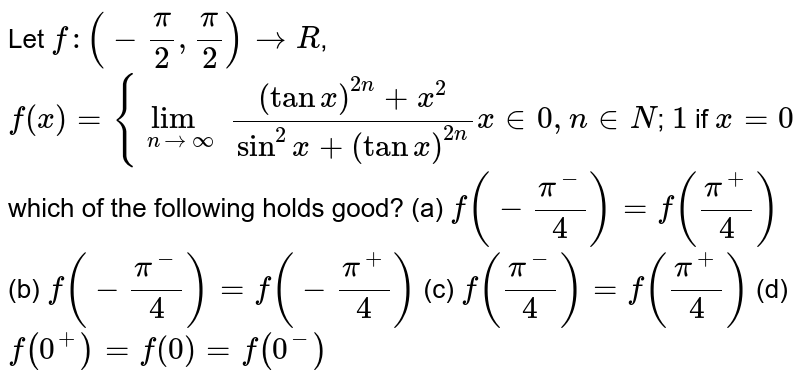 Let `f:(-pi/2, pi/2)->R`, `f(x) ={lim_(n->oo) ((tanx)^(2n)+x^2)/(sin^2x+(tanx)^(2n)) x in 0 , n in N`; `1` if `x=0` which of the following holds good? (a) `f(-(pi^(-))/4)=f((pi^(+))/4)` (b) `f(-(pi^(-))/4)=f(-(pi^(+))/4)` (c) `f((pi^(-))/4)=f((pi^(+))/4)` (d) `f(0^(+))=f(0)=f(0^(-))`
