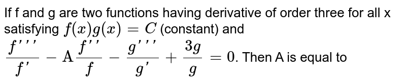 """If f and g are two functions having derivative of order three for all x satisfying  `f(x)g(x)=C` (constant) and `(f''')/(f')-""""A"""" (f'')/f -(g''')/(g')+(3g"""")/g=0`. Then A is equal to"""