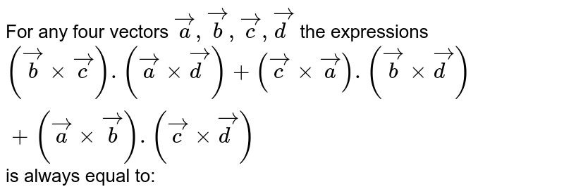 For any four vectors `veca, vecb, vecc, vecd` the expressions `(vecb xx vecc).(veca xx vecd) +(vecc xx veca).(vecb xx vecd)+(veca xx vecb).(vecc xx vecd)`is always equal to: