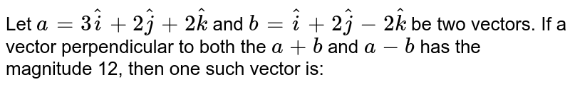 Let `a=3hati + 2hatj + 2hatk` and `b= hati + 2hatj - 2hatk` be two vectors. If a vector perpendicular to both the  `a + b` and `a-b` has the magnitude 12, then one such vector is: