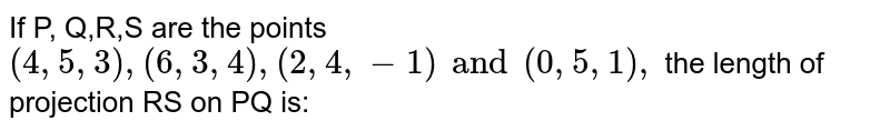 If P, Q,R,S are the points `(4,5,3) ,(6,3,4),(2,4,-1)and (0,5,1),` the length of projection RS on PQ is: