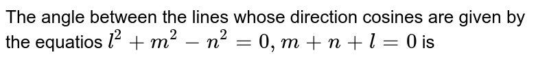 The angle between  the lines whose direction cosines are given by the equatios `l^2+m^2-n^2=0, m+n+l=0` is