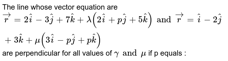 The line whose vector equation are `vecr =2 hati - 3 hatj + 7 hatk + lamda (2 hati + p hatj + 5 hatk) and vecr = hati - 2 hatj + 3 hatk+ mu (3 hati - p hatj + p hatk)` are  perpendicular for all values of `gamma and mu` if p equals :