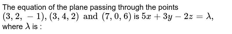 The equation of the plane passing through the points ` (3,2,-1) , (3,4,2) and (7,0,6) ` is `5x + 3y -2z=lamda, ` where `lamda` is :