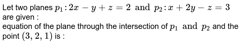 Let two planes `p _(1): 2x -y + z =2 and p _(2) : x + 2y - z=3` are given : <br> equation of the plane through the intersection of `p _(1) and p_(2)` and the point `(3,2,1)` is :