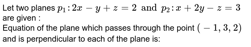 Let two planes `p _(1): 2x -y + z =2 and p _(2) : x + 2y - z=3` are given : <br> Equation of the plane which passes through the point `(-1,3,2)` and is perpendicular to each of the plane is: