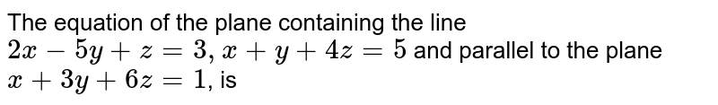 The equation of the plane containing the line `2x-5y+z=3, x+y+4z=5` and parallel to the plane `x+3y+6z=1`, is