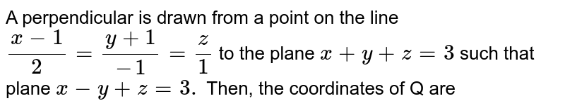 A perpendicular is drawn from a point on the line `(x-1)/(2)=(y+1)/(-1)=(z)/(1)` to the plane `x+y+z=3` such that plane `x-y+z=3.` Then, the coordinates of Q are
