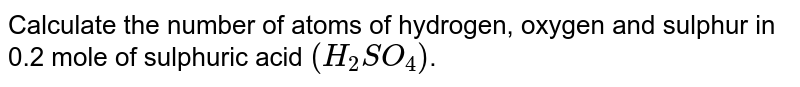 Calculate the number of atoms of hydrogen, oxygen and sulphur in 0.2 mole of sulphuric acid `(H_(2)SO_(4))`.
