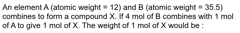 An element A (atomic weight = 12) and B (atomic weight = 35.5) combines to form a compound X. If 4 mol of B combines with 1 mol of A to give 1 mol of X. The weight of 1 mol of X would be :