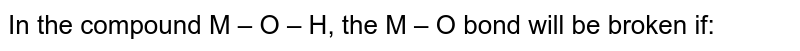 In the compound M – O – H, the M – O bond will be broken if: