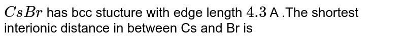 `CsBr` has bcc stucture with edge length `4.3` A .The shortest interionic distance in between Cs and Br is