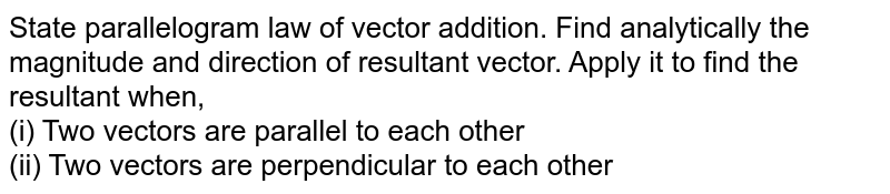 State parallelogram law of vector addition. Find analytically the magnitude and direction of resultant vector. Apply it to find the resultant when,  <br> (i) Two vectors are parallel to each other <br> (ii) Two vectors are perpendicular to each other