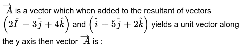 `overset(rarr)A` is a vector which when added to the resultant of vectors `(2 hat I - 3 hat j + 4 hat k)` and `(hat i+5 hat j +2 hat k)` yields a unit vector along the y axis then vector `overset(rarr)A`  is :