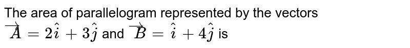 The area of parallelogram represented by the vectors  `overset(rarr)A = 2 hat i + 3 hat j` and `overset(rarr)B=hat i+4 hat j`  is