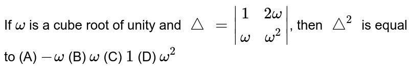If `omega` is a cube root of unity and `/_\ = |(1, 2 omega), (omega, omega^2)|`, then `/_\ ^2` is equal to (A) `- omega` (B) `omega` (C) `1` (D)  `omega^2`
