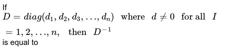 """If `D=diag(d_1,d_2,d_3,…,d_n)"""" where """"d ne 0"""" for all """" I = 1,2,…,n,"""" then """" D^(-1)`is equal to"""