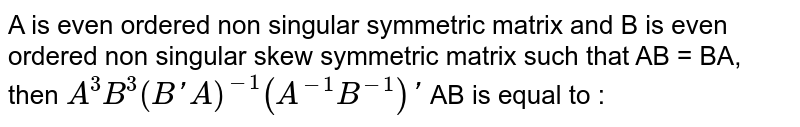 A is even ordered non singular symmetric matrix and B is even ordered non singular skew symmetric matrix such that AB = BA, then `A^3B^3(B'A)^(-1)(A^(-1)B^(-1))'`  AB is equal to :
