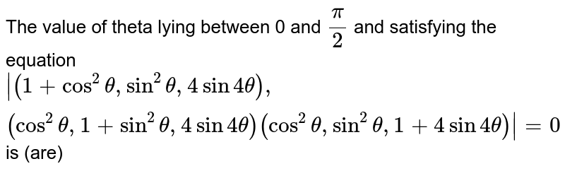 The value of theta lying between 0 and `pi/2` and satisfying the equation ` (1+cos^2theta, sin^2theta, 4sin4theta),(cos^2theta, 1+sin^2theta, 4sin4theta)(cos^2theta, sin^2theta, 1+4sin4theta) =0` is (are)