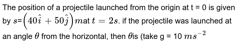 The position of a projectile launched from the origin at t =  0 is given by `s`=`(40hati+50hatj)m`at `t=2s`. if the projectile was launched at an angle `theta` from the horizontal, then `theta`is (take g = 10 `ms^(–2)`