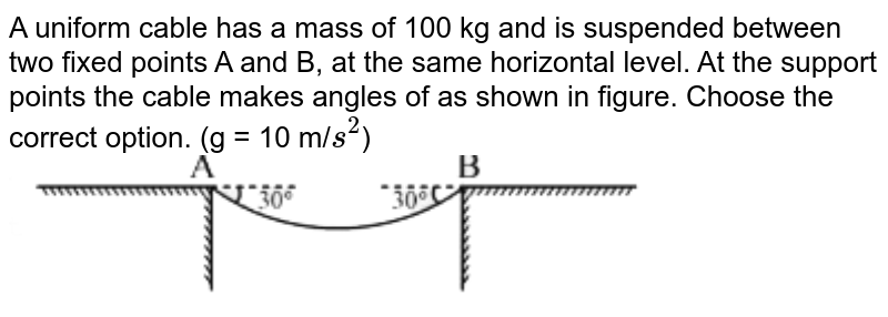 """A uniform cable has a mass of 100 kg and is suspended between two fixed points A and B, at the same horizontal level. At the support points the cable makes angles of  as shown in figure. Choose the correct option. (g = 10 m/`s^(2)`) <br> <img src=""""https://d10lpgp6xz60nq.cloudfront.net/physics_images/VMC_PHY_XI_WOR_BOK_01_C04_E02_015_Q01.png"""" width=""""80%"""">"""