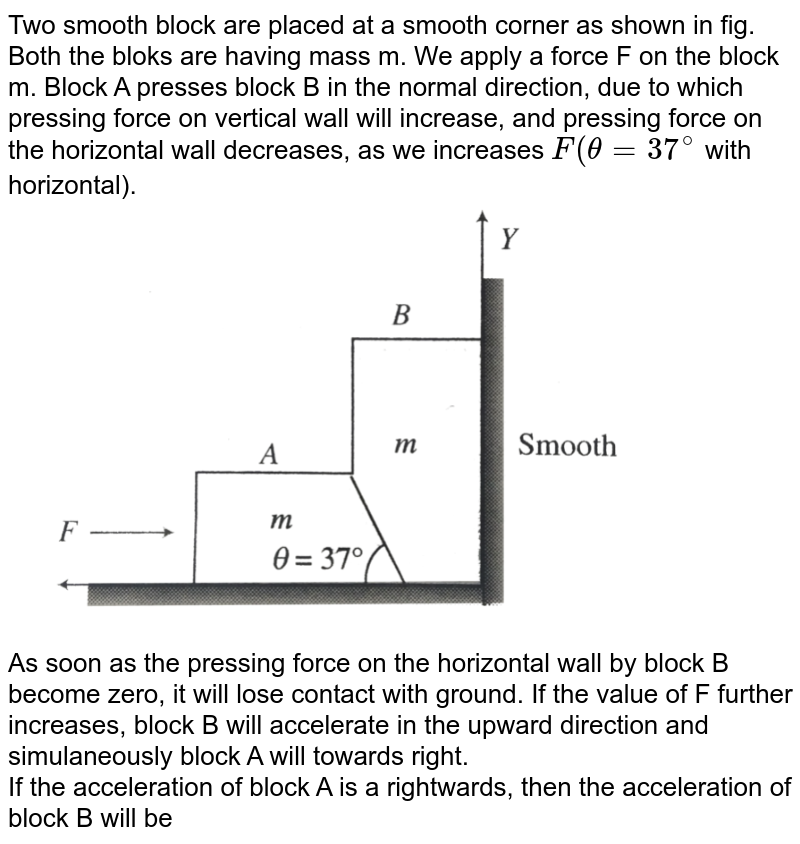 """Two smooth block are placed at a smooth corner as shown in fig. Both the bloks are having mass m. We apply a force F on the block m. Block A presses block B in the normal direction, due to which pressing force on vertical wall will increase, and pressing force on the horizontal wall decreases, as we increases `F(theta = 37^(@)` with horizontal).  <br> <img src=""""https://d10lpgp6xz60nq.cloudfront.net/physics_images/BMS_V01_C06_E01_230_Q01.png"""" width=""""80%""""> <br> As soon as the pressing force on the horizontal wall by block B become zero, it will lose contact with ground. If the value of F further increases, block B will accelerate in the upward direction and simulaneously block A will towards right. <br> If the acceleration of block A is a rightwards, then the acceleration of block B will be"""