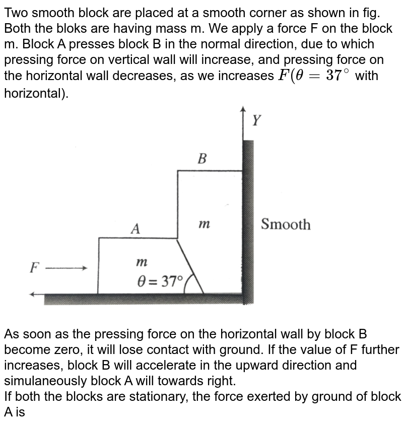 """Two smooth block are placed at a smooth corner as shown in fig. Both the bloks are having mass m. We apply a force F on the block m. Block A presses block B in the normal direction, due to which pressing force on vertical wall will increase, and pressing force on the horizontal wall decreases, as we increases `F(theta = 37^(@)` with horizontal).  <br> <img src=""""https://d10lpgp6xz60nq.cloudfront.net/physics_images/BMS_V01_C06_E01_229_Q01.png"""" width=""""80%""""> <br> As soon as the pressing force on the horizontal wall by block B become zero, it will lose contact with ground. If the value of F further increases, block B will accelerate in the upward direction and simulaneously block A will towards right. <br>  If both the blocks are stationary, the force exerted by ground of block A is"""