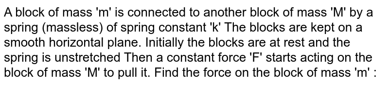 A block of mass 'm' is connected to another block of mass 'M' by a spring (massless) of spring constant 'k' The blocks are kept on a smooth horizontal plane. Initially the blocks are at rest and the spring is unstretched Then a constant force 'F' starts acting on the block of mass 'M' to pull it. Find the force on the block of mass 'm' :