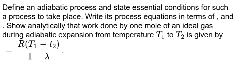 Define an adiabatic process and state essential conditions for such a process to take place. Write its process equations in terms of  ,   and  .  Show analytically that work done by one mole of an ideal gas during adiabatic expansion from temperature `T_1` to `T_2` is given by `= (R(T_1 - t_2))/(1-lamda )`.