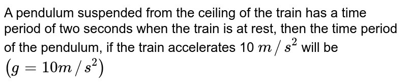 A pendulum suspended from the ceiling of the train has a time period of two seconds when the train is at rest, then the time period of the pendulum, if the train accelerates 10 `m//s^(2)` will be `(g=10m//s^(2))`