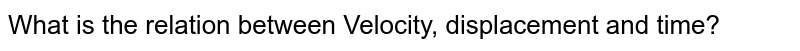 What is the relation between Velocity, displacement and time?