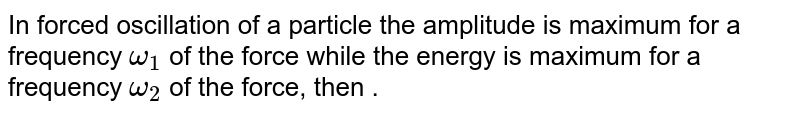In forced oscillation of a particle the amplitude is maximum for a frequency `omega_(1)` of the force while the energy is maximum for a frequency `omega_(2)` of the force, then .