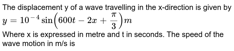 The displacement y of a wave travelling in the x-direction is given by <br> `y = 10^(-4) sin (600t - 2x + (pi)/(3)) m` <br> Where x is expressed in metre and t in seconds. The speed of the wave motion in m/s is