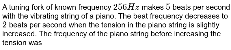 A tuning fork of known frequency `256 Hz` makes `5` beats per second with the vibrating string of a piano. The beat frequency decreases to `2` beats per second when the tension in the piano string is slightly increased. The frequency of the piano string before increasing the tension was