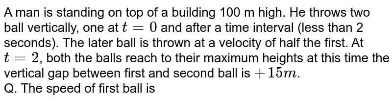 A man is standing on top of a building 100 m high. He throws two ball vertically, one at `t=0` and after a time interval (less than 2 seconds). The later ball is thrown at a velocity of half the first. At `t=2`, both the balls reach to their  maximum heights at this time the vertical gap between first and second ball is `+15m`. <br> Q. The speed of first ball is