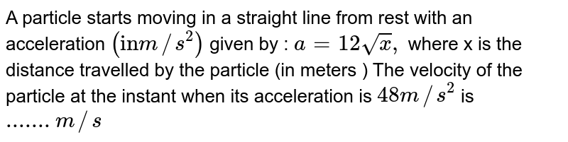"""A particle starts moving in a straight line from rest with an acceleration ` (""""in""""m//s^(2) )` given by : ` a=12 sqrt x , ` where x is the distance travelled by the particle (in meters ) The velocity of the particle at the instant when its acceleration is ` 48m//s ^(2) ` is `.......m//s`"""