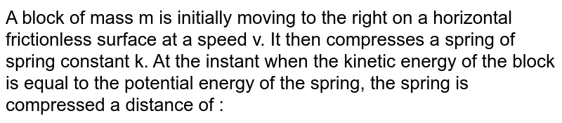A block of mass m is initially moving to the right on a horizontal frictionless surface at a speed v. It then compresses a spring of spring constant k. At the instant when the kinetic energy of the block is equal to the potential energy of the spring, the spring is compressed a distance of :