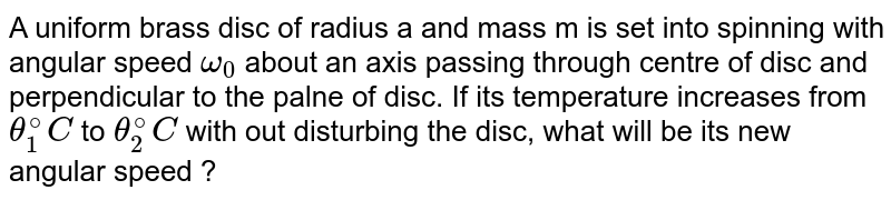 A uniform brass disc of radius a and mass m is set into spinning with angular speed `omega_0` about an axis passing through centre of disc and perpendicular to the palne of disc. If its temperature increases from `theta_1^@C` to `theta_2^@C` with out disturbing the disc, what will be its new angular speed ?