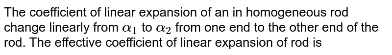 The coefficient of linear expansion of an in homogeneous rod change linearly from `alpha_(1)` to `alpha_(2)` from one end to the other end of the rod. The effective coefficient of linear expansion of rod is