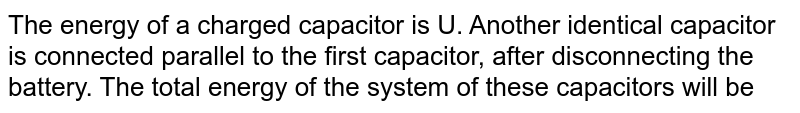 The energy of a charged capacitor is U. Another identical capacitor is connected parallel to the first capacitor, after disconnecting the battery. The total energy of the system of these capacitors will be