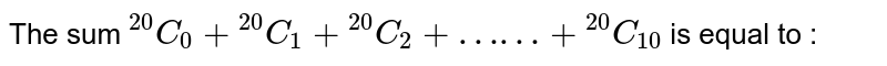 """The sum `""""""""^(20)C_(0)+""""""""^(20)C_(1)+""""""""^(20)C_(2)+……+""""""""^(20)C_(10)` is equal to :"""