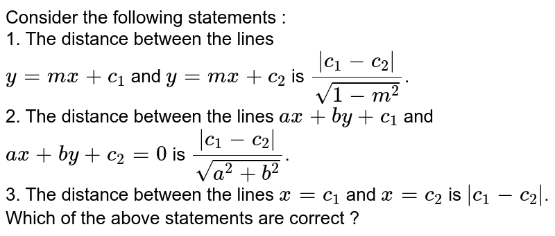 Consider the following statements : <br> 1. The distance between the lines <br> `y=mx+c_(1)` and `y=mx+c_(2)` is `(|c_(1)-c_(2)|)/sqrt(1-m^(2))`. <br> 2. The distance between the lines `ax+by+c_(1)` and `ax+by+c_(2)=0` is `(|c_(1)-c_(2)|)/sqrt(a^(2)+b^(2))`. <br> 3. The distance between the lines `x=c_(1)` and `x=c_(2)` is `|c_(1)-c_(2)|`. Which of the above statements are correct ?